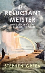Reluctant Meister - How Germany's Past is Shaping Its European Future ebook by Stephen Green