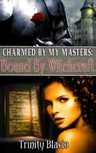 Bound By Witchcraft - Charmed By My Masters, #1 ebook by Trinity Blacio