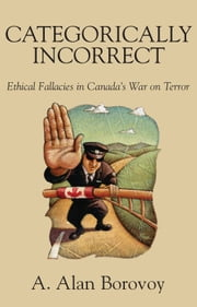 Categorically Incorrect - Ethical Fallacies in Canada's War on Terror ebook by A. Alan Borovoy