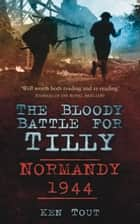Bloody Battle for Tilly - Normandy 1944 ebook by Ken Tout