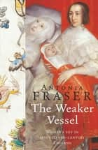 The Weaker Vessel - Woman's Lot in Seventeenth-Century England ebook by Antonia Fraser