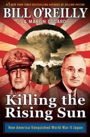 Killing the Rising Sun - How America Vanquished World War II Japan ebook by Martin Dugard,Bill O'Reilly