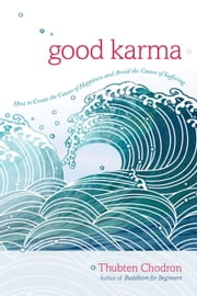 Good Karma - How to Create the Causes of Happiness and Avoid the Causes of Suffering ebook by Thubten Chodron