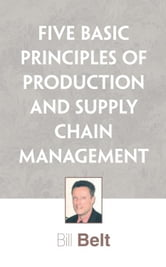 Five Basic Principles of Production and Supply Chain Management ebook by Bill Belt