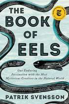 The Book of Eels - Our Enduring Fascination with the Most Mysterious Creature in the Natural World ebook by Patrik Svensson