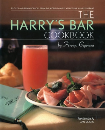 The Harry's Bar Cookbook - Recipes and Reminiscences from the World-Famous Venice Bar and Restaurant ebook by Harry Cipriani
