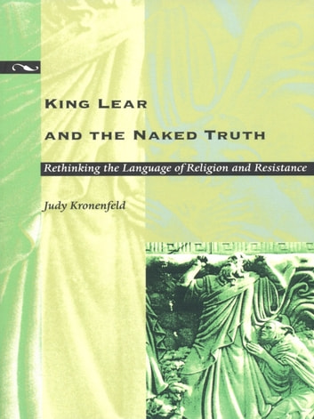 King Lear and the Naked Truth - Rethinking the Language of Religion and Resistance ebook by Judy Kronenfeld