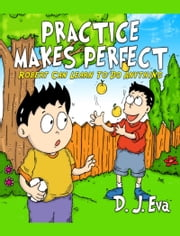 Practice Makes Perfect: Robert Can Learn to Do Anything ebook by D.J. Eva