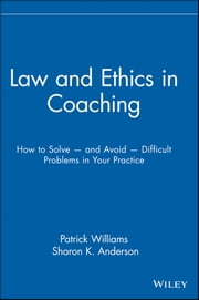 Law and Ethics in Coaching - How to Solve -- and Avoid -- Difficult Problems in Your Practice ebook by Sharon K. Anderson,Patrick Williams Ed.D.