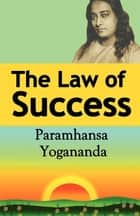 The Law of Success - Using the Power of Spirit to Create Health, Prosperity, and Happiness ebook by Paramahansa Yogananda