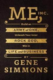 Me, Inc. - Build an Army of One, Unleash Your Inner Rock God, Win in Life and Business ebook by Mr. Gene Simmons