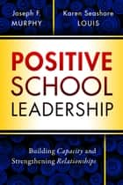 Positive School Leadership - Building Capacity and Strengthening Relationships ebook by Joseph F. Murphy, Karen Seashore Louis