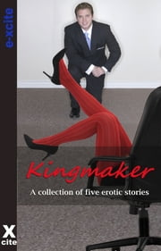 Kingmaker - A collection of five erotic stories ebook by Justine Elyot,Landon Dixon,Kay Jaybee,Angela Propps,Zee Kensington,Miranda Forbes