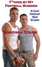 F*cked by my Football Buddies: A Gay Group Sex Story ebook by Donovan Starr
