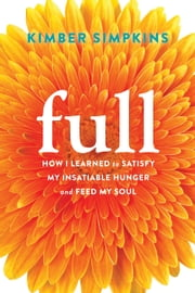 Full - How I Learned to Satisfy My Insatiable Hunger and Feed My Soul ebook by Kimber Simpkins