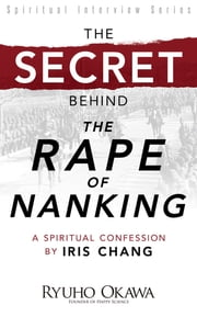 "The Secret Behind ""The Rape of Nanking"" - A Spiritual Confession by Iris Chang ebook by Ryuho Okawa"