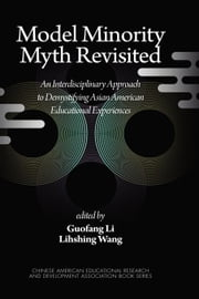 Model Minority Myth Revisited: An Interdisciplinary Approach to Demystifying Asian American Educational Experiences ebook by Li, Guofang