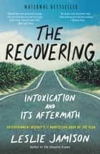 The Recovering - Intoxication and Its Aftermath ebook by Leslie Jamison