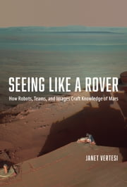 Seeing Like a Rover - How Robots, Teams, and Images Craft Knowledge of Mars ebook by Janet Vertesi