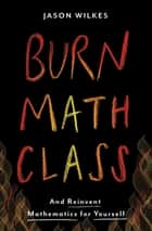 Burn Math Class - And Reinvent Mathematics for Yourself ebook by Jason Wilkes