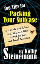 Top Tips for Packing Your Suitcase: Tips, Hints, and Advice: How, Why, and What to Pack for Your Next Travel Adventure ebook by Kathy Steinemann