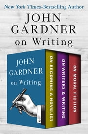 John Gardner on Writing - On Becoming a Novelist, On Writers & Writing, and On Moral Fiction ekitaplar by John Gardner