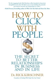 How to Click with People - The Secret to Better Relationships in Business and in Life ebook by Rick Kirschner