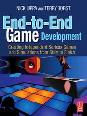 End-to-End Game Development - Creating Independent Serious Games and Simulations from Start to Finish ebook by Nick Iuppa,Terry Borst,Chris Simpson