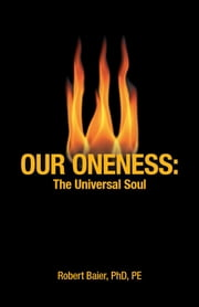 Our Oneness - Life is the Process of the Release of Spirit from Matter. ebook by Robert Baier, PhD, PE