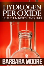 Hydrogen Peroxide Health Benefits and Uses ebook by Barbara Moore
