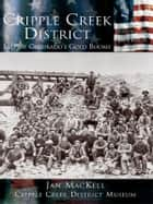 Cripple Creek District - Last of Colorado's Gold Booms ebook by Jan MacKell, Cripple Creek District Museum