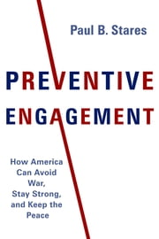Preventive Engagement - How America Can Avoid War, Stay Strong, and Keep the Peace ebook by Paul B. Stares