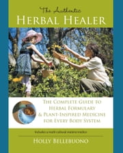 The Authentic Herbal Healer - The Complete Guide to Herbal Formulary & Plant-Inspired Medicine for Every Body System ebook by Holly Bellebuono