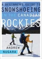A Beginner's Guide to Snowshoeing in the Canadian Rockies ebook by Andrew W. Nugara
