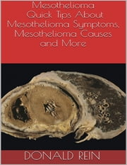 Mesothelioma: Quick Tips About Mesothelioma Symptoms, Mesothelioma Causes and More ebook by Donald Rein