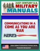 "21st Century U.S. Military Manuals: Communications in a ""Come-As-You-Are"" War - FM 24-12 (Value-Added Professional Format Series) ebook by Progressive Management"