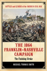 The 1864 Franklin-Nashville Campaign: The Finishing Stroke ebook by Michael Thomas Smith