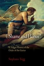Shame and Honor - A Vulgar History of the Order of the Garter ebook by Stephanie Trigg