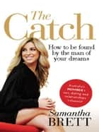 The Catch: How to be found by the man of your dreams ebook by Samantha Brett
