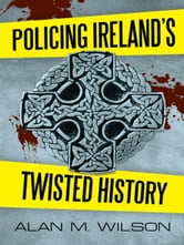 Policing Ireland's Twisted History ebook by Alan M. Wilson