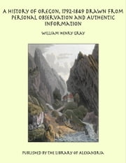 A History of Oregon, 1792-1849 Drawn From Personal Observation and Authentic Information ebook by William Henry Gray