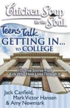 Chicken Soup for the Soul: Teens Talk Getting In... to College - 101 True Stories from Kids Who Have Lived Through It ebook by Jack Canfield, Mark Victor Hansen, Amy Newmark
