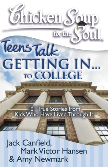Chicken Soup for the Soul: Teens Talk Getting In... to College - 101 True Stories from Kids Who Have Lived Through It ebook by Jack Canfield,Mark Victor Hansen,Amy Newmark