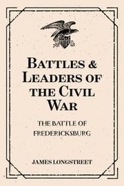 Battles & Leaders of the Civil War: The Battle of Fredericksburg ebook by James Longstreet