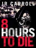 8 Hours to Die eBook by JR Carroll