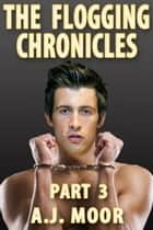 The Flogging Chronicles - Part 3 ebook by A.J. Moor