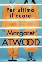 Per ultimo il cuore ebook by Margaret Atwood