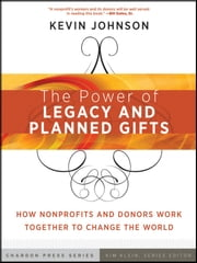 The Power of Legacy and Planned Gifts - How Nonprofits and Donors Work Together to Change the World ebook by Kevin Johnson