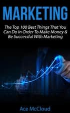 Marketing: The Top 100 Best Things That You Can Do In Order To Make Money & Be Successful With Marketing 電子書 by Ace McCloud