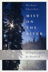 Mist on the River - An Angler's Quest for Steelhead ebook by Michael Checchio